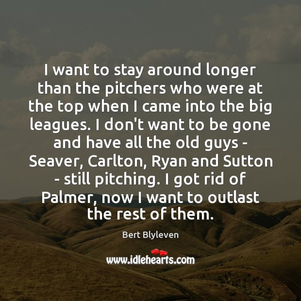 Image, I want to stay around longer than the pitchers who were at