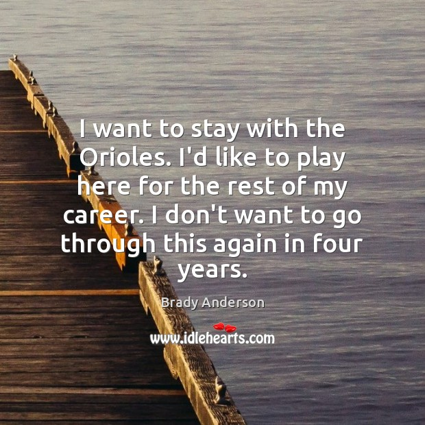 Image, I want to stay with the Orioles. I'd like to play here