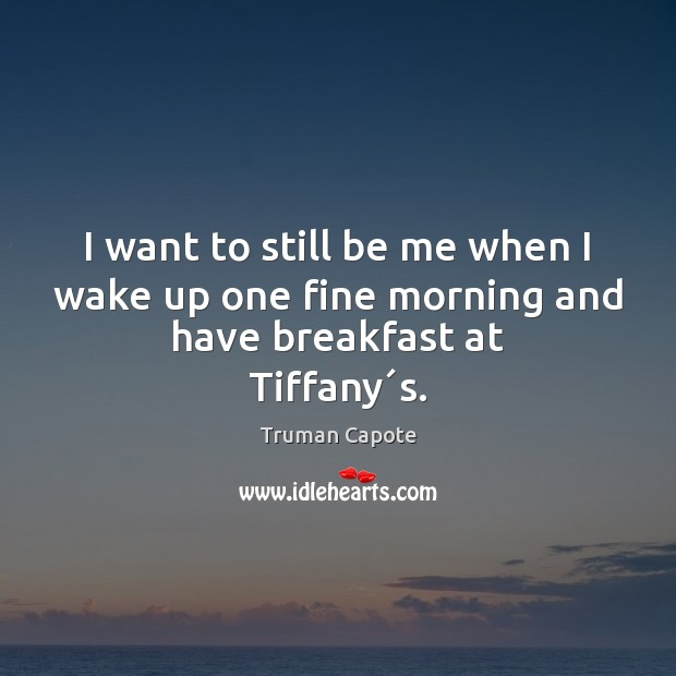 Image, I want to still be me when I wake up one fine morning and have breakfast at Tiffany´s.