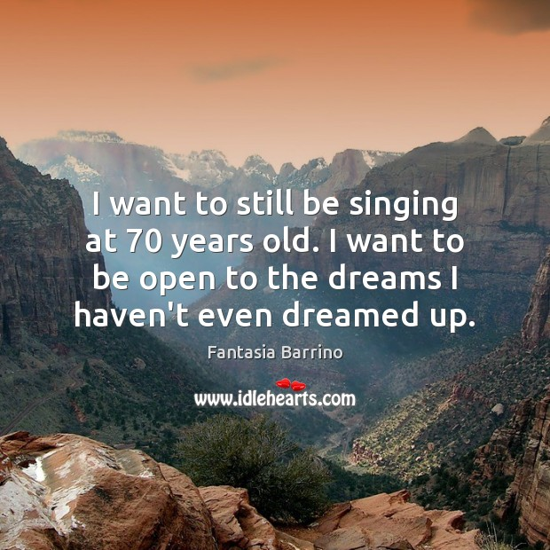 I want to still be singing at 70 years old. I want to Fantasia Barrino Picture Quote