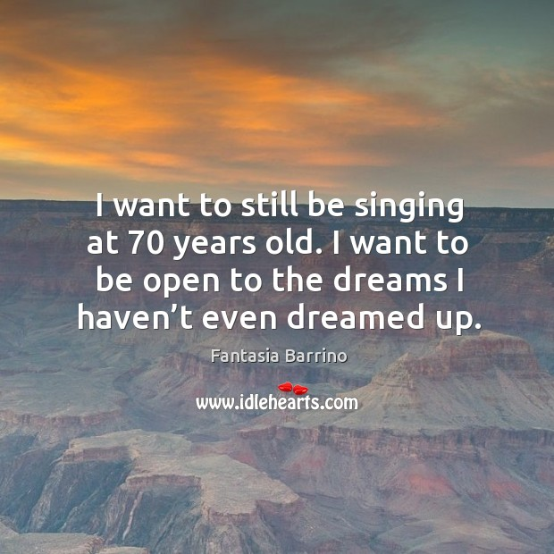 I want to still be singing at 70 years old. I want to be open to the dreams I haven't even dreamed up. Image