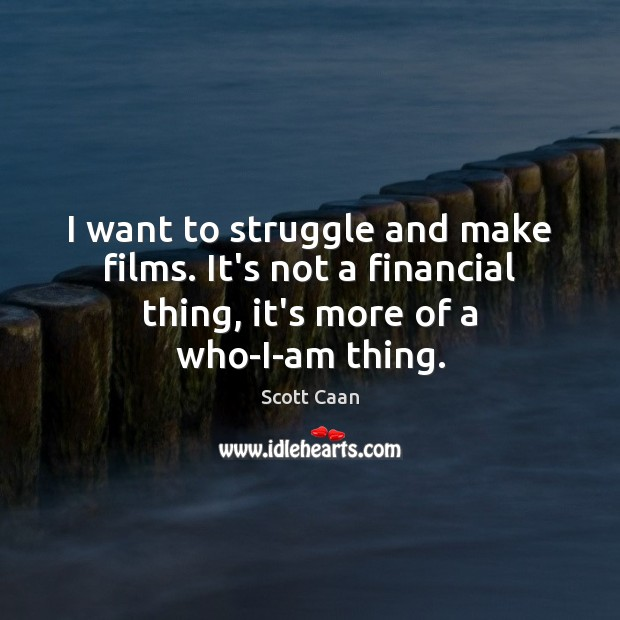 I want to struggle and make films. It's not a financial thing, Scott Caan Picture Quote