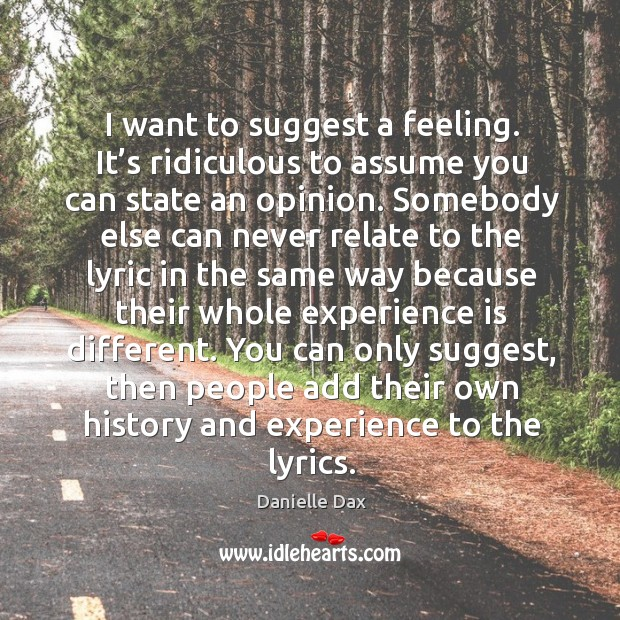 I want to suggest a feeling. It's ridiculous to assume you can state an opinion. Danielle Dax Picture Quote