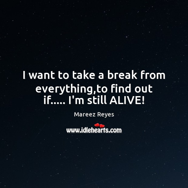 I want to take a break from everything,to find out if….. I'm still ALIVE! Life Quotes Image