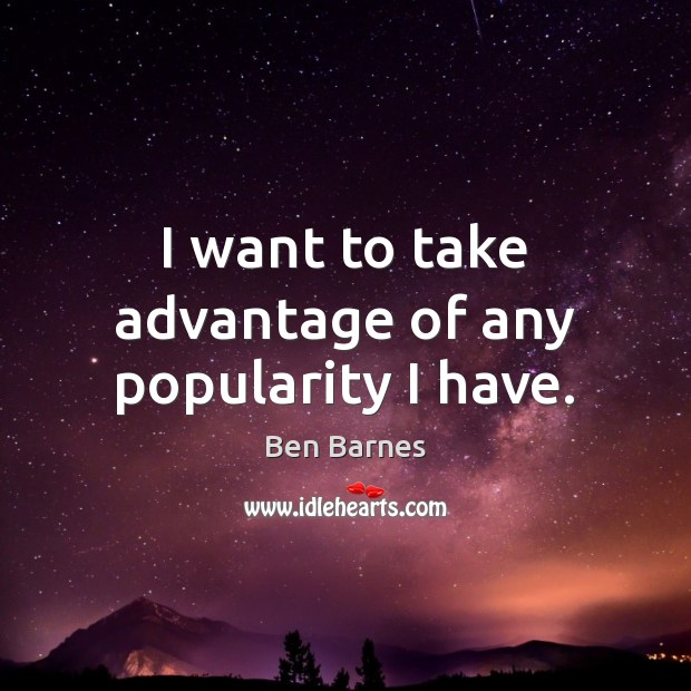 I want to take advantage of any popularity I have. Ben Barnes Picture Quote