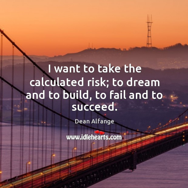 I want to take the calculated risk; to dream and to build, to fail and to succeed. Image