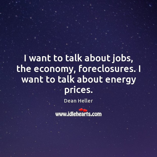 I want to talk about jobs, the economy, foreclosures. I want to talk about energy prices. Image