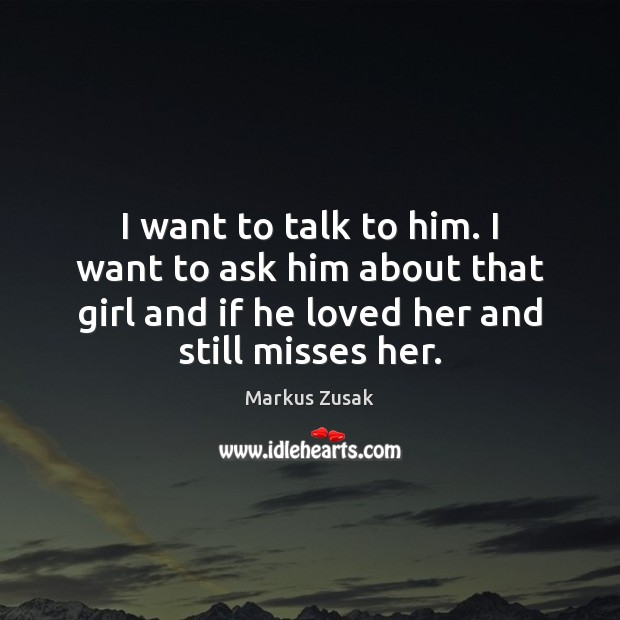 I want to talk to him. I want to ask him about Markus Zusak Picture Quote