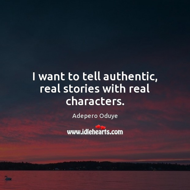 I want to tell authentic, real stories with real characters. Image