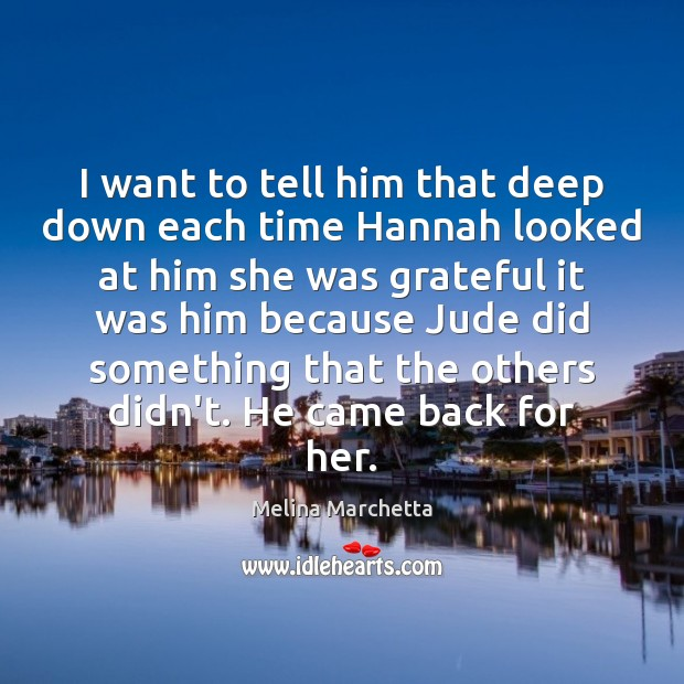 I want to tell him that deep down each time Hannah looked Melina Marchetta Picture Quote