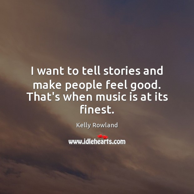 I want to tell stories and make people feel good. That's when music is at its finest. Image