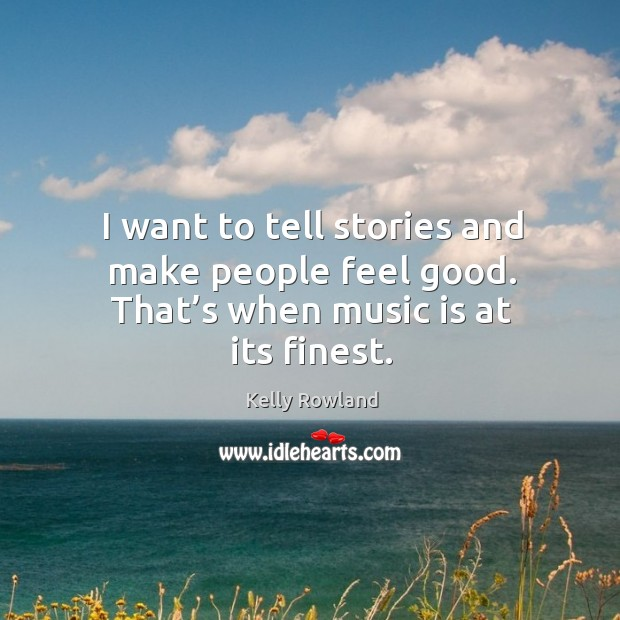 I want to tell stories and make people feel good. That's when music is at its finest. Kelly Rowland Picture Quote