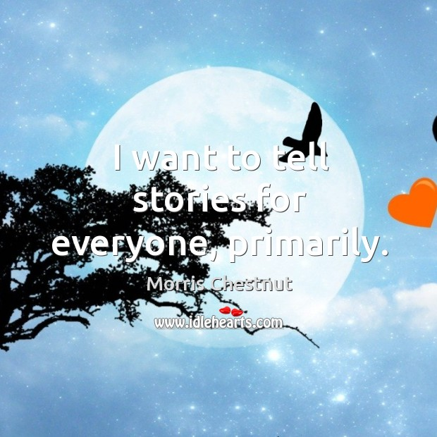 I want to tell stories for everyone, primarily. Morris Chestnut Picture Quote