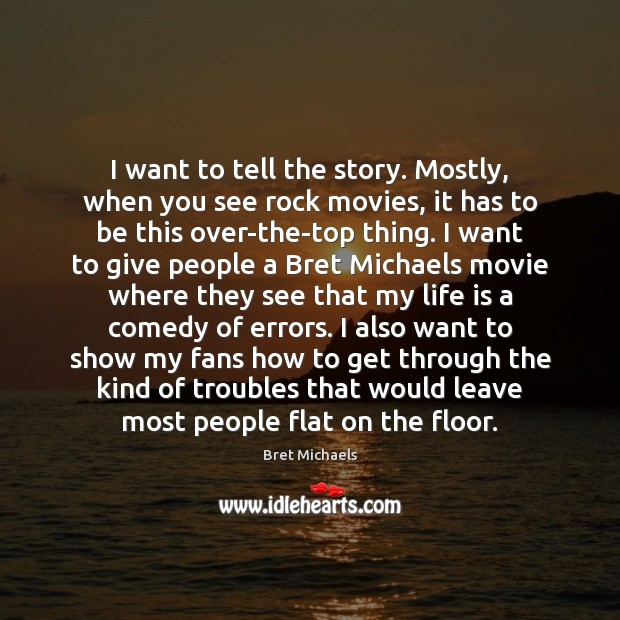 I want to tell the story. Mostly, when you see rock movies, Image