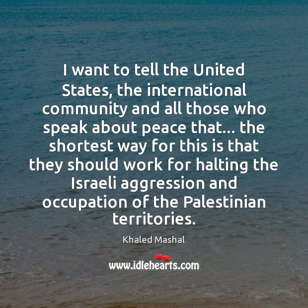 I want to tell the United States, the international community and all Khaled Mashal Picture Quote