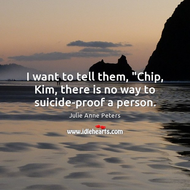"""I want to tell them, """"Chip, Kim, there is no way to suicide-proof a person. Julie Anne Peters Picture Quote"""