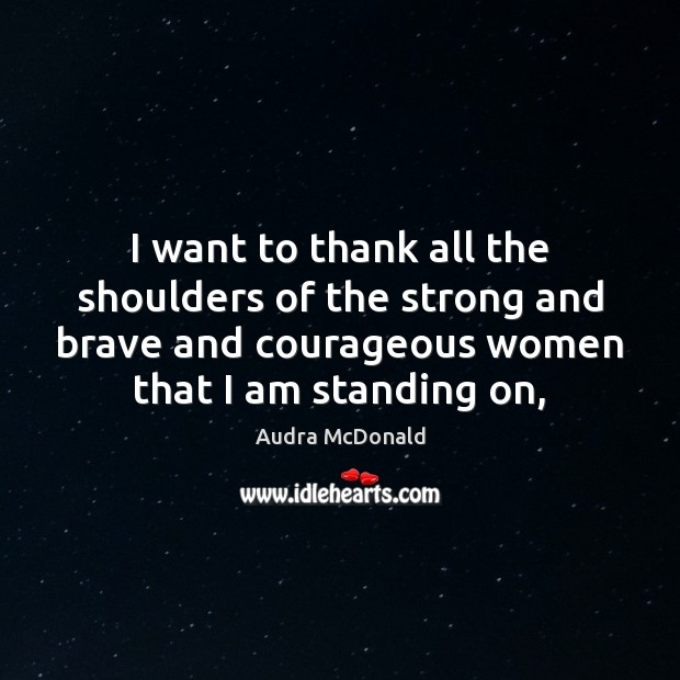 I want to thank all the shoulders of the strong and brave Image