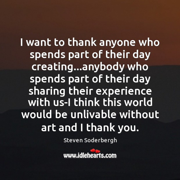 I want to thank anyone who spends part of their day creating… Steven Soderbergh Picture Quote