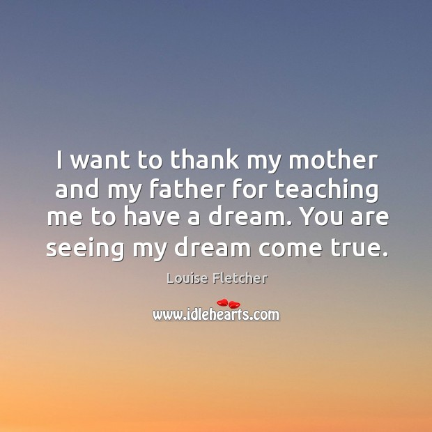 I want to thank my mother and my father for teaching me to have a dream. You are seeing my dream come true. Image