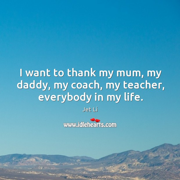 I want to thank my mum, my daddy, my coach, my teacher, everybody in my life. Jet Li Picture Quote