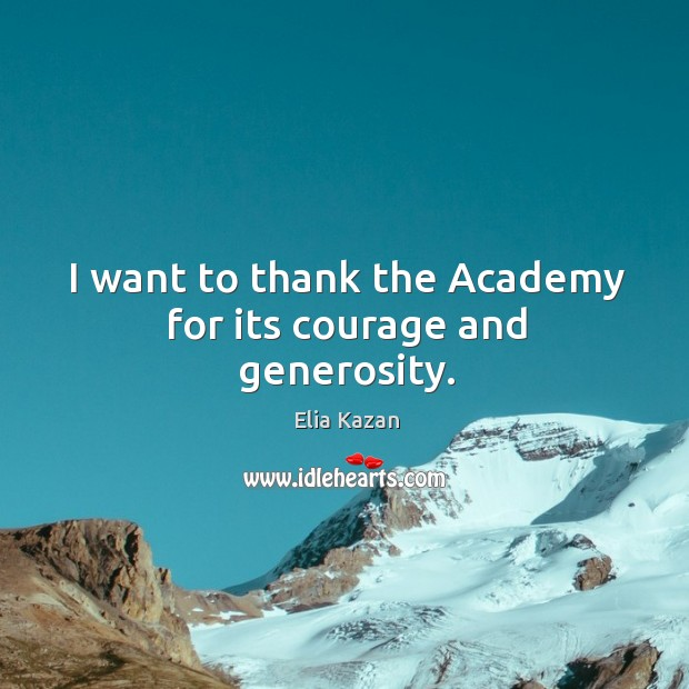 I want to thank the academy for its courage and generosity. Elia Kazan Picture Quote