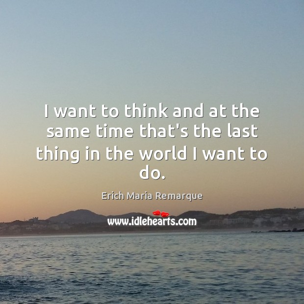 I want to think and at the same time that's the last thing in the world I want to do. Image