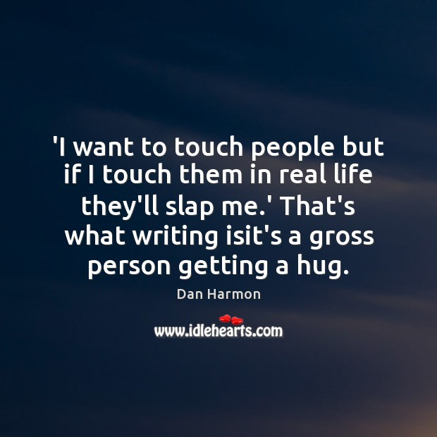 'I want to touch people but if I touch them in real Dan Harmon Picture Quote