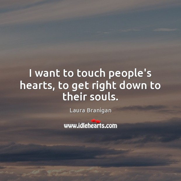 I want to touch people's hearts, to get right down to their souls. Image