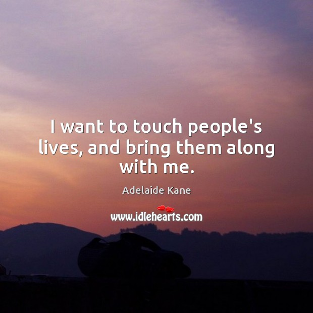 Image, I want to touch people's lives, and bring them along with me.