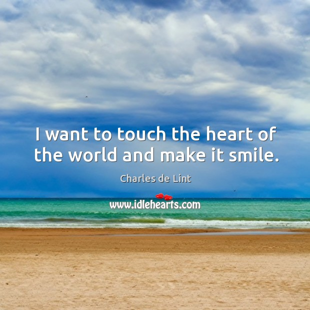 I want to touch the heart of the world and make it smile. Image