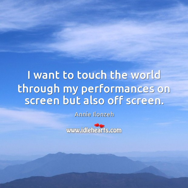 I want to touch the world through my performances on screen but also off screen. Annie Ilonzeh Picture Quote