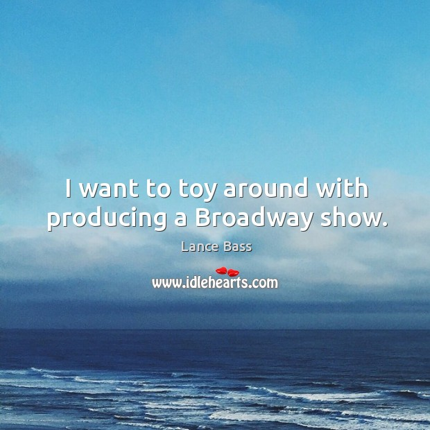 I want to toy around with producing a broadway show. Lance Bass Picture Quote