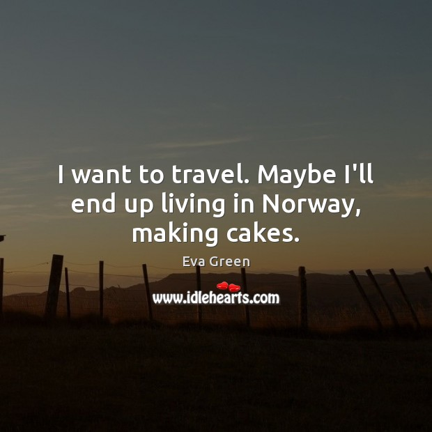 I want to travel. Maybe I'll end up living in Norway, making cakes. Eva Green Picture Quote