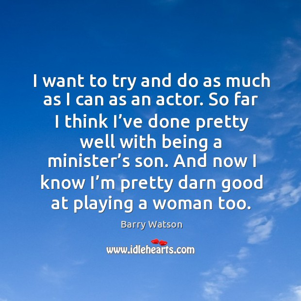 I want to try and do as much as I can as an actor. So far I think I've done pretty well with Barry Watson Picture Quote