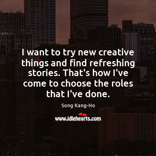 I want to try new creative things and find refreshing stories. That's Image