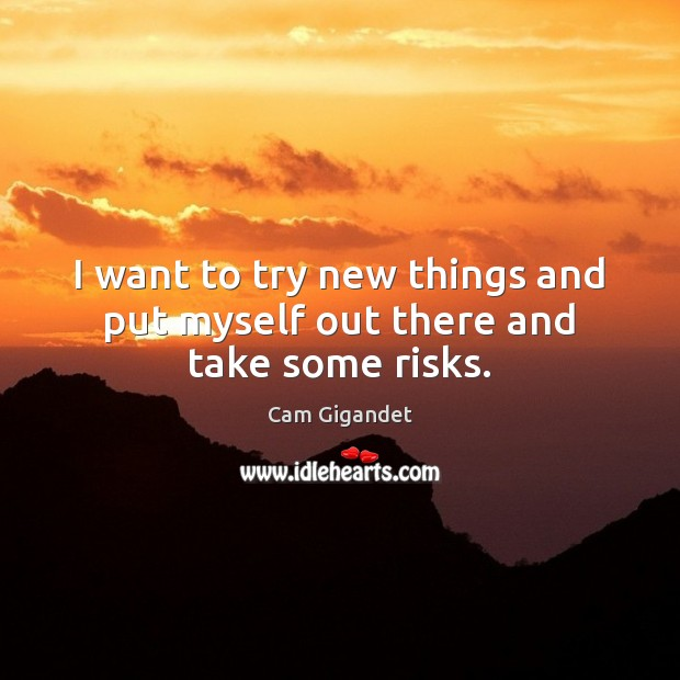 I want to try new things and put myself out there and take some risks. Cam Gigandet Picture Quote