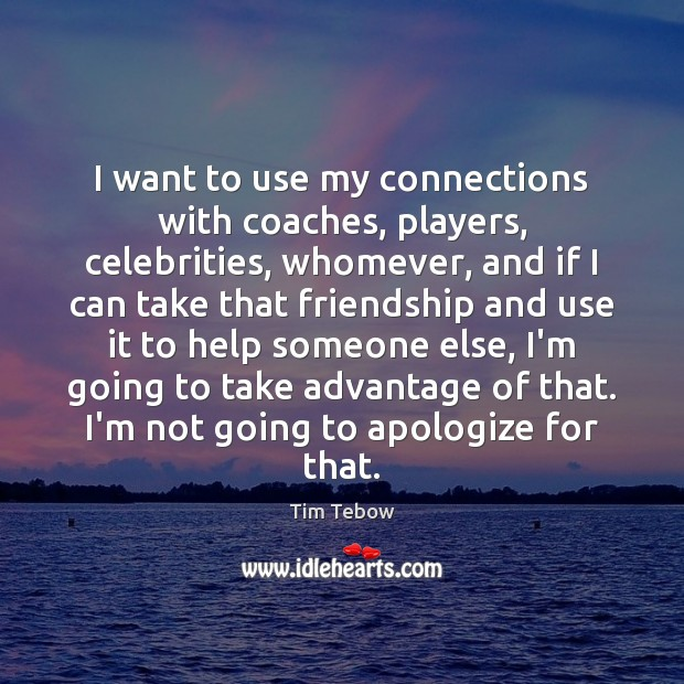 I want to use my connections with coaches, players, celebrities, whomever, and Tim Tebow Picture Quote