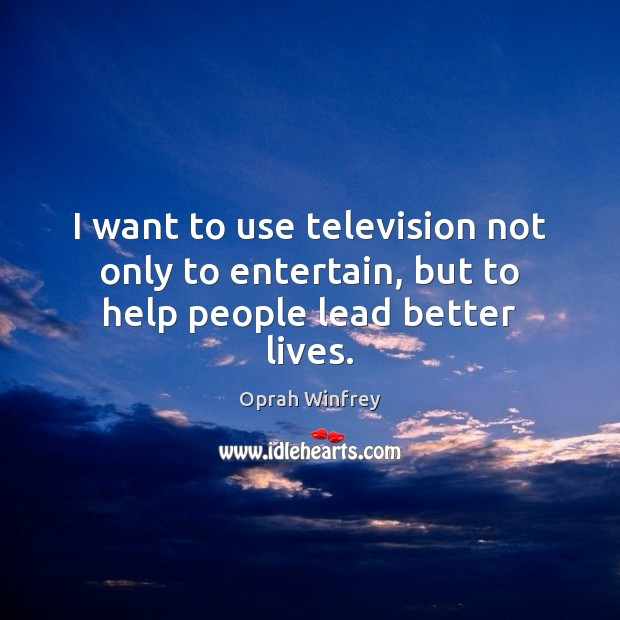 I want to use television not only to entertain, but to help people lead better lives. Oprah Winfrey Picture Quote