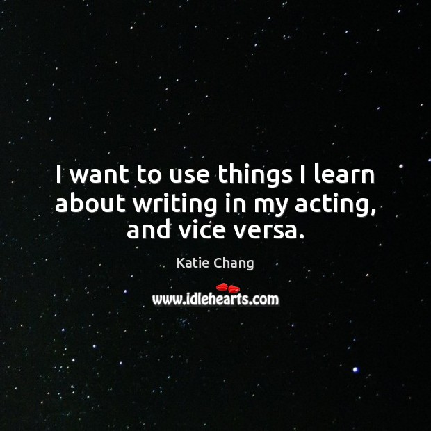 I want to use things I learn about writing in my acting, and vice versa. Image