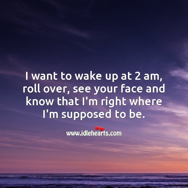 Image, I want to wake up at 2 am, roll over, see your face