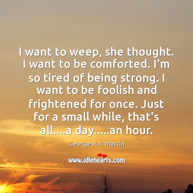 I want to weep, she thought. I want to be comforted. I'm Being Strong Quotes Image