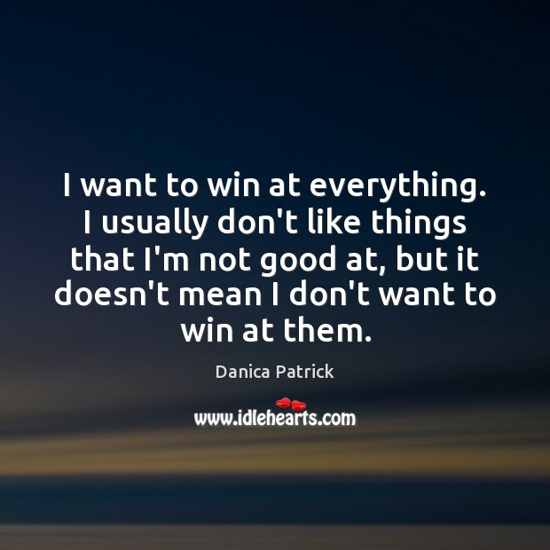 I want to win at everything. I usually don't like things that Danica Patrick Picture Quote