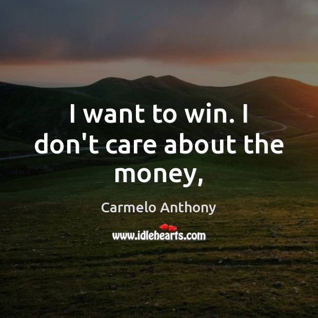 I want to win. I don't care about the money, Carmelo Anthony Picture Quote