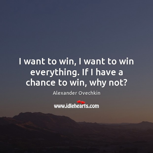 Image, I want to win, I want to win everything. If I have a chance to win, why not?