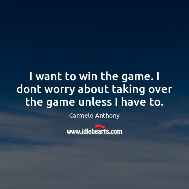 I want to win the game. I dont worry about taking over the game unless I have to. Carmelo Anthony Picture Quote