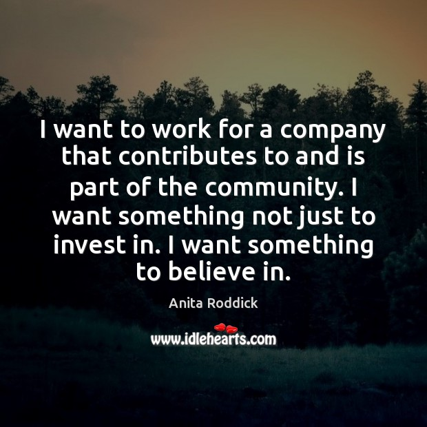 I want to work for a company that contributes to and is Anita Roddick Picture Quote