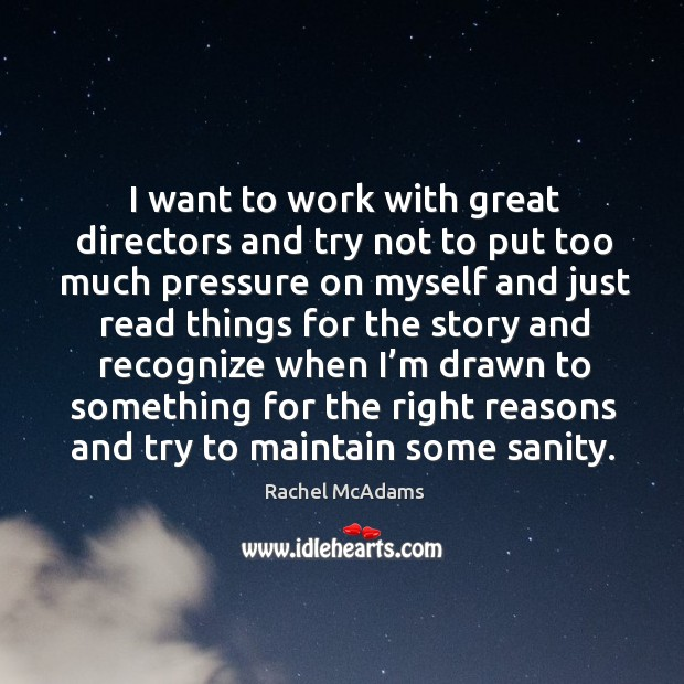 I want to work with great directors and try not to put too much pressure on myself and just read things Image