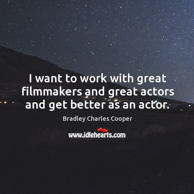 I want to work with great filmmakers and great actors and get better as an actor. Bradley Charles Cooper Picture Quote