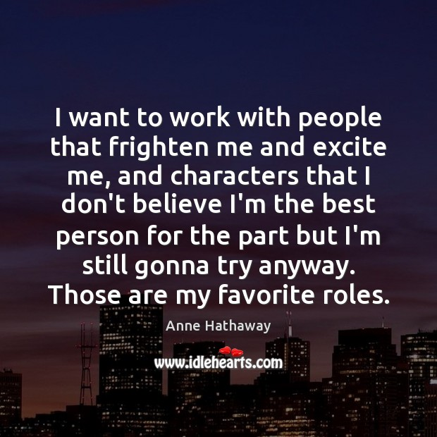 I want to work with people that frighten me and excite me, Anne Hathaway Picture Quote