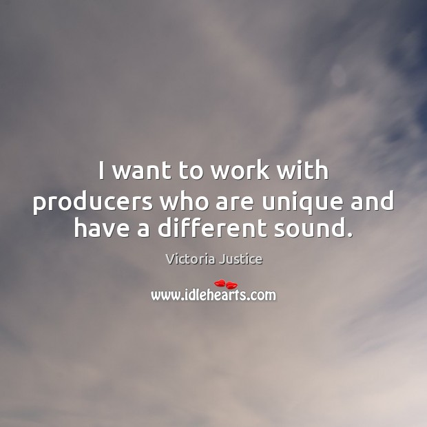 I want to work with producers who are unique and have a different sound. Victoria Justice Picture Quote
